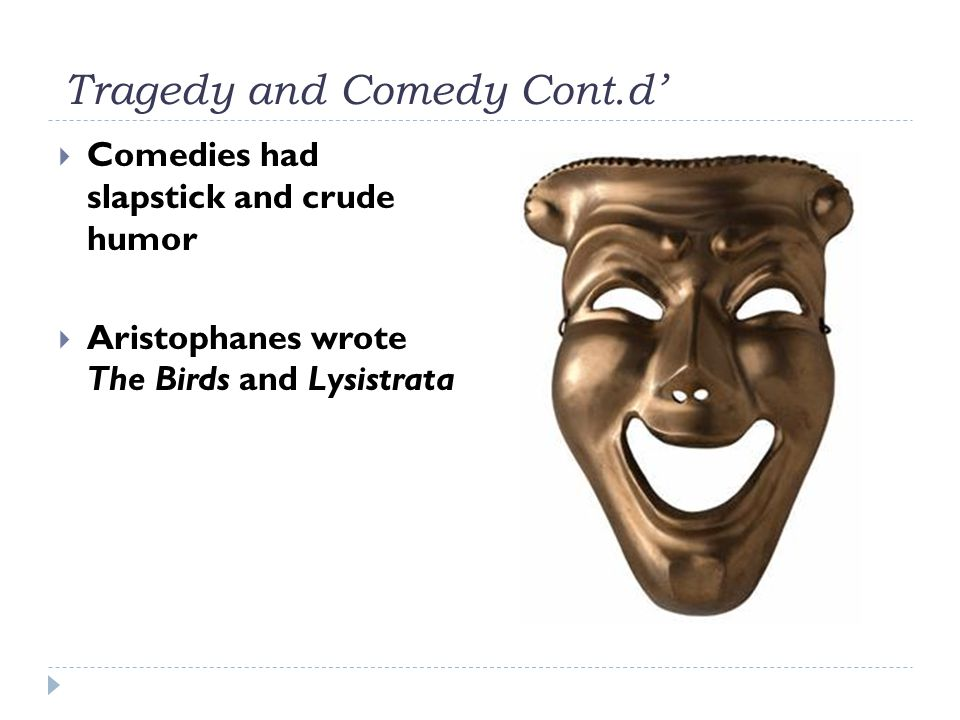 Tragedy and Comedy Cont.d'  Comedies had slapstick and crude humor  Aristophanes wrote The Birds and Lysistrata