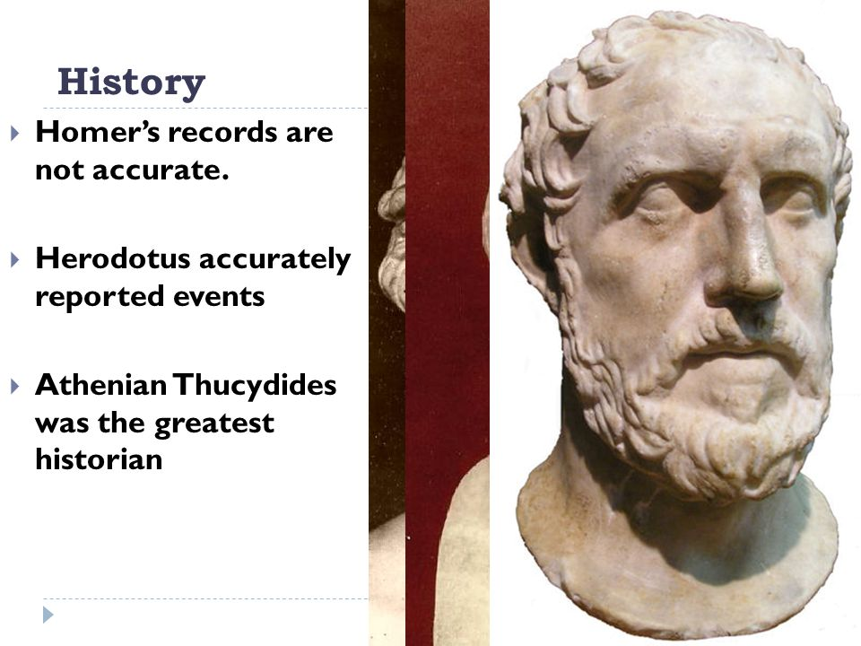 History  Homer's records are not accurate.  Herodotus accurately reported events  Athenian Thucydides was the greatest historian