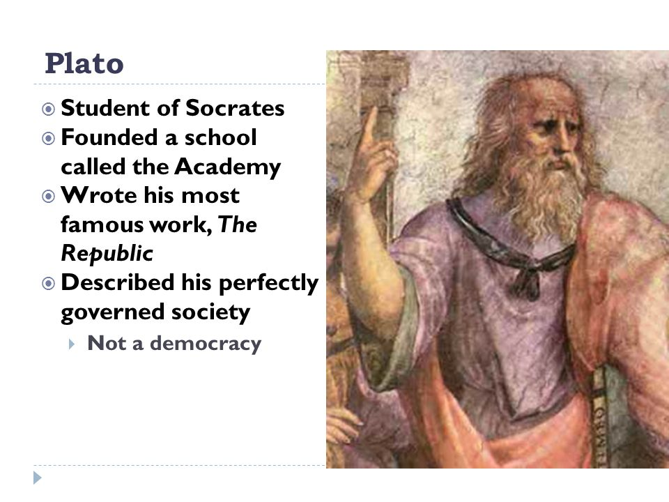 Plato  Student of Socrates  Founded a school called the Academy  Wrote his most famous work, The Republic  Described his perfectly governed societ