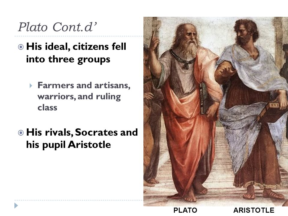 Plato Cont.d'  His ideal, citizens fell into three groups  Farmers and artisans, warriors, and ruling class  His rivals, Socrates and his pupil Ari