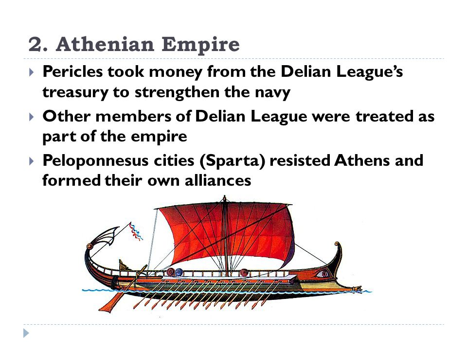 2. Athenian Empire  Pericles took money from the Delian League's treasury to strengthen the navy  Other members of Delian League were treated as par