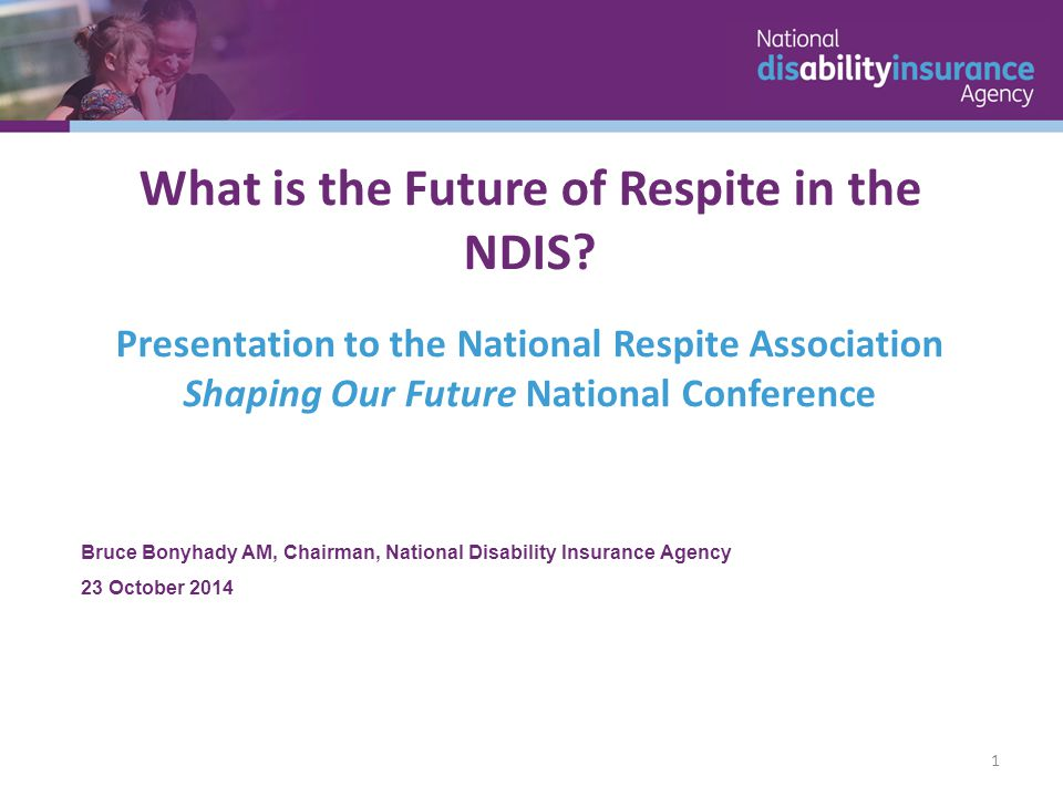 Bruce Bonyhady AM, Chairman, National Disability Insurance Agency 23 October 2014 What is the Future of Respite in the NDIS.