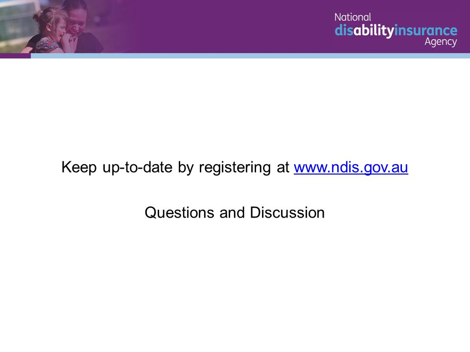 Keep up-to-date by registering at www.ndis.gov.auwww.ndis.gov.au Questions and Discussion