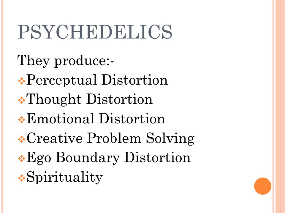 PSYCHEDELICS They produce:-  Perceptual Distortion  Thought Distortion  Emotional Distortion  Creative Problem Solving  Ego Boundary Distortion  Spirituality