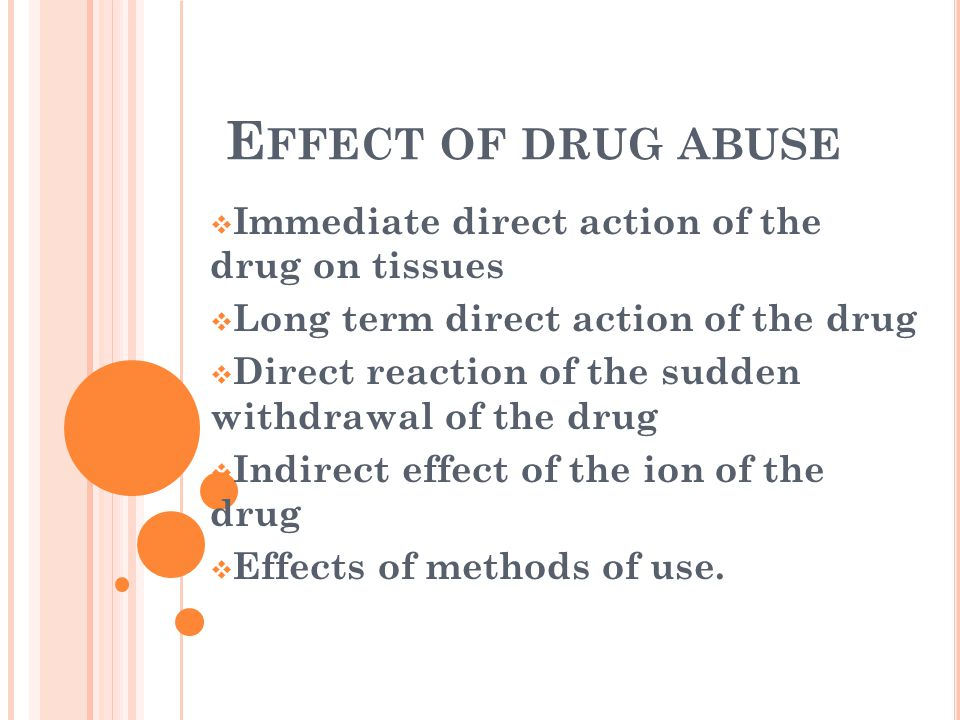 E FFECT OF DRUG ABUSE  Immediate direct action of the drug on tissues  Long term direct action of the drug  Direct reaction of the sudden withdrawal of the drug  Indirect effect of the ion of the drug  Effects of methods of use.