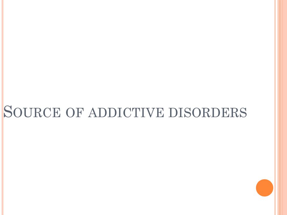 S OURCE OF ADDICTIVE DISORDERS