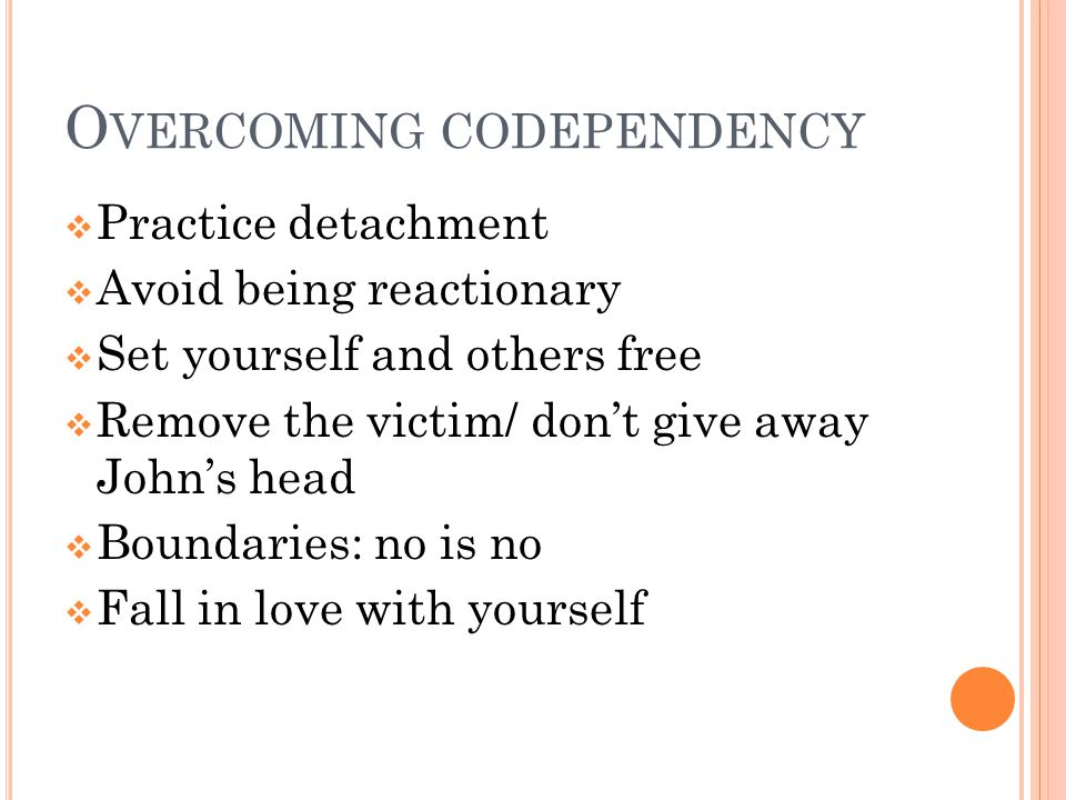 O VERCOMING CODEPENDENCY  Practice detachment  Avoid being reactionary  Set yourself and others free  Remove the victim/ don't give away John's head  Boundaries: no is no  Fall in love with yourself