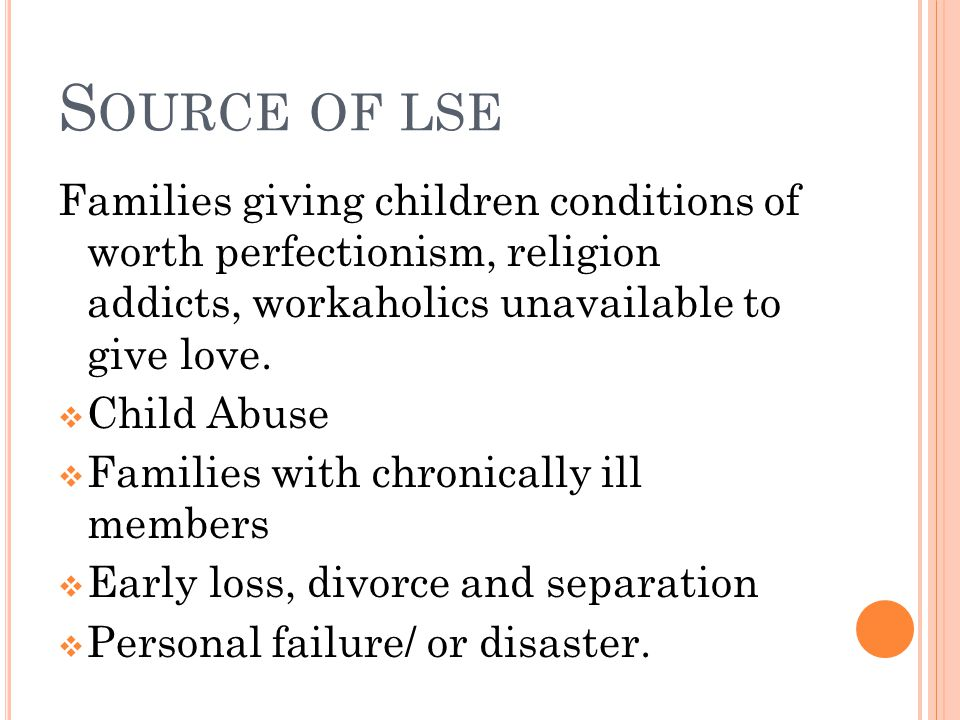 S OURCE OF LSE Families giving children conditions of worth perfectionism, religion addicts, workaholics unavailable to give love.