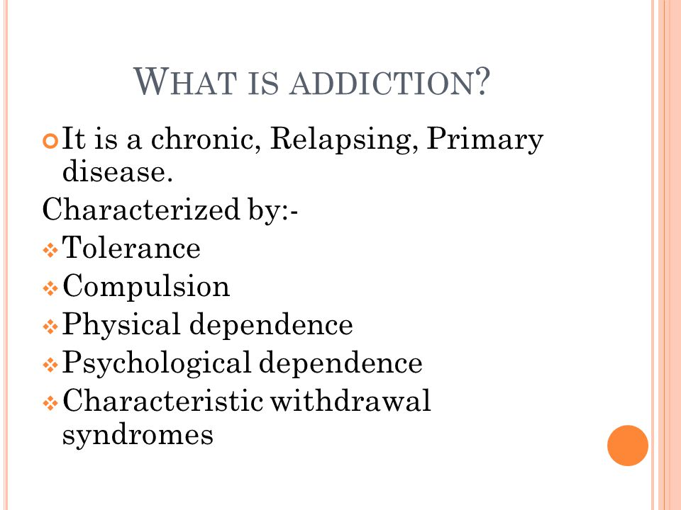 W HAT IS ADDICTION . It is a chronic, Relapsing, Primary disease.