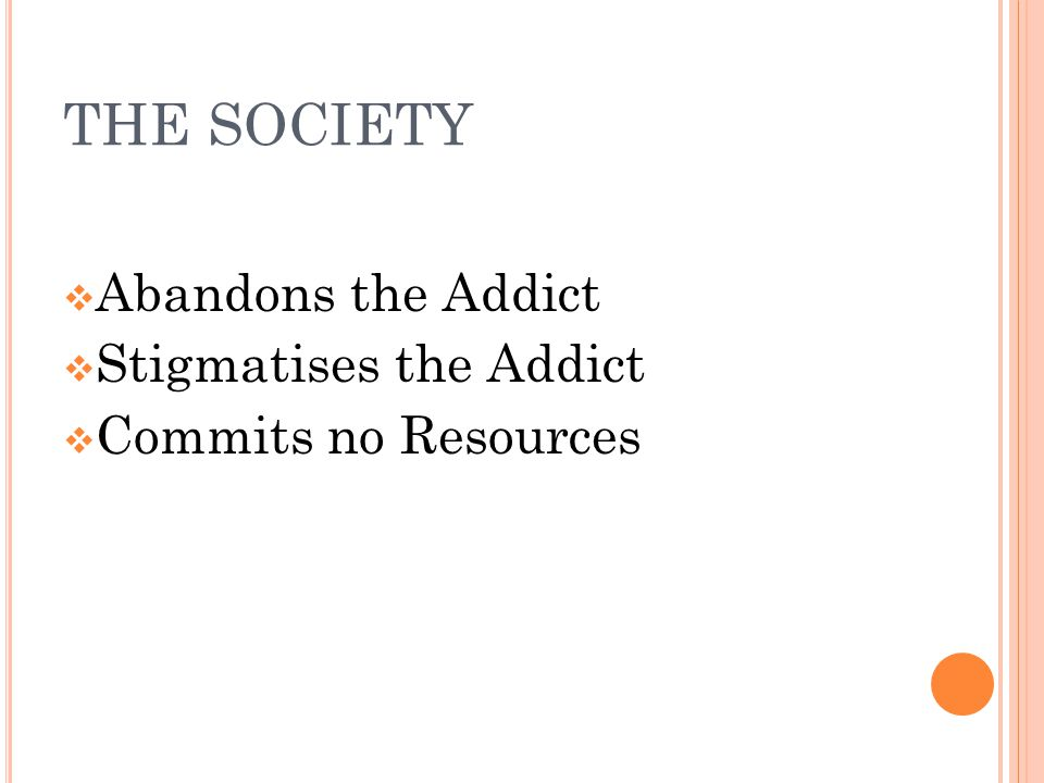 THE SOCIETY  Abandons the Addict  Stigmatises the Addict  Commits no Resources