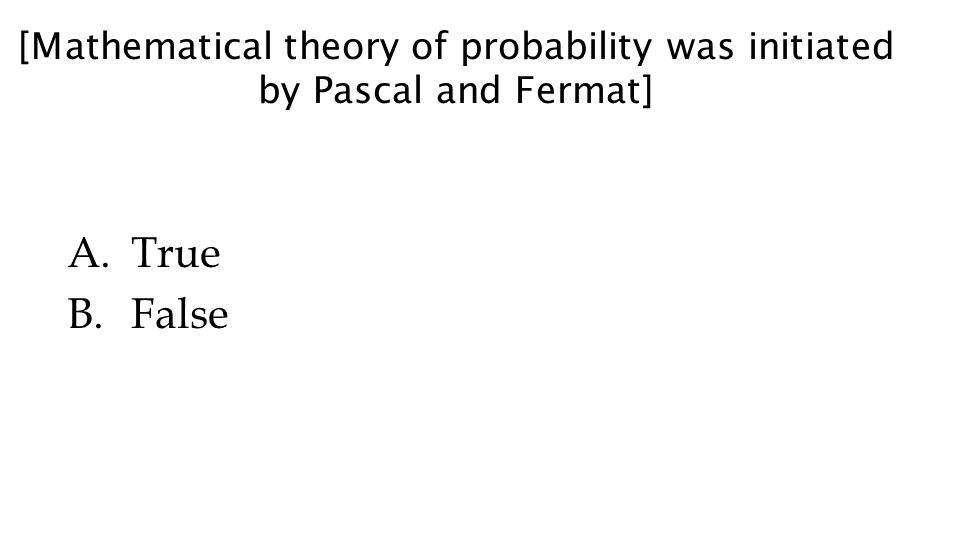 [Mathematical theory of probability was initiated by Pascal and Fermat] A.True B.False