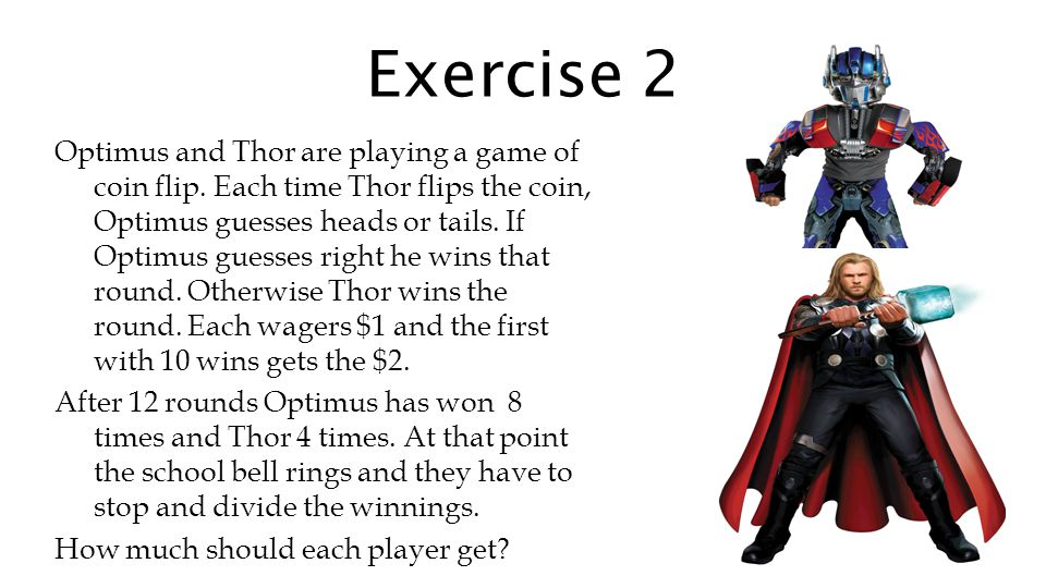 Exercise 2 Optimus and Thor are playing a game of coin flip. Each time Thor flips the coin, Optimus guesses heads or tails. If Optimus guesses right h