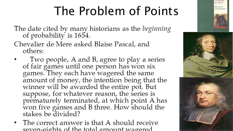 The Problem of Points The date cited by many historians as the beginning of probability is 1654. Chevalier de Mere asked Blaise Pascal, and others: Tw