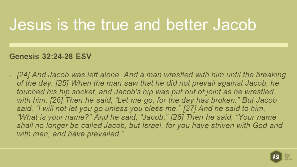 Jesus is the true and better Jacob Genesis 32:24-28 ESV  [24] And Jacob was left alone.