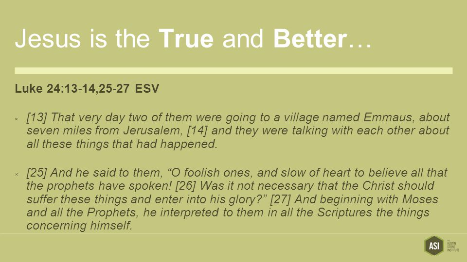 Jesus is the True and Better… Luke 24:13-14,25-27 ESV  [13] That very day two of them were going to a village named Emmaus, about seven miles from Jerusalem, [14] and they were talking with each other about all these things that had happened.