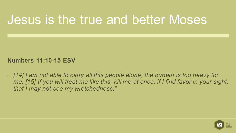 Jesus is the true and better Moses Numbers 11:10-15 ESV  [14] I am not able to carry all this people alone; the burden is too heavy for me.