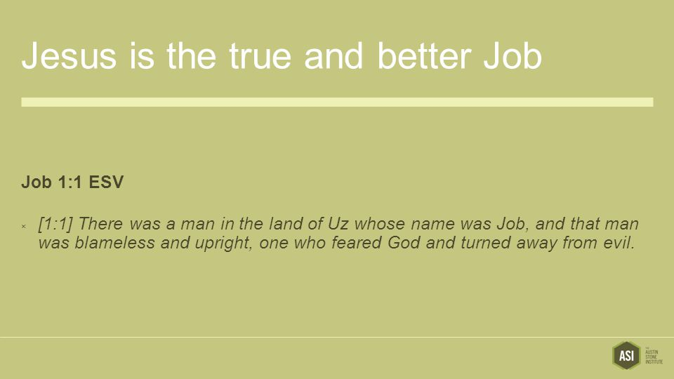 Jesus is the true and better Job Job 1:1 ESV  [1:1] There was a man in the land of Uz whose name was Job, and that man was blameless and upright, one who feared God and turned away from evil.