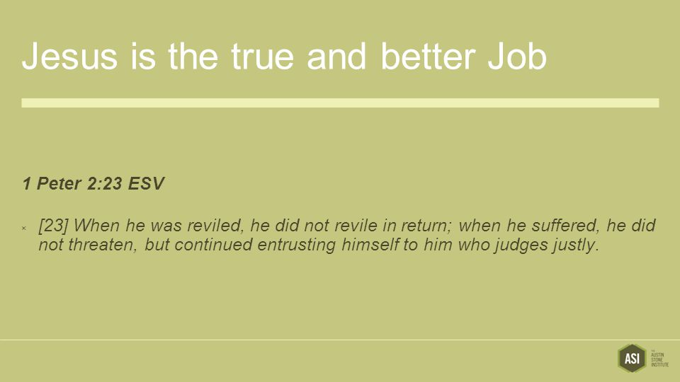 Jesus is the true and better Job 1 Peter 2:23 ESV  [23] When he was reviled, he did not revile in return; when he suffered, he did not threaten, but continued entrusting himself to him who judges justly.