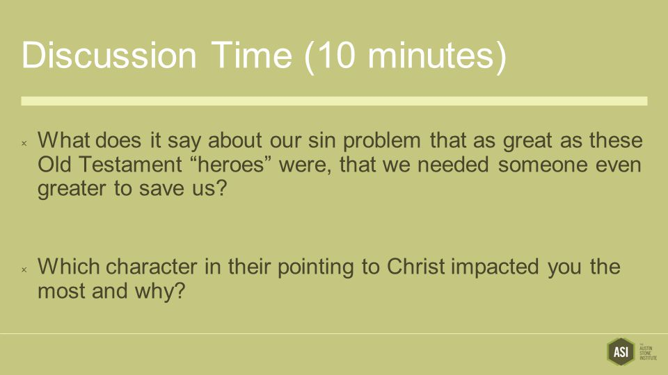 Discussion Time (10 minutes)  What does it say about our sin problem that as great as these Old Testament heroes were, that we needed someone even greater to save us.