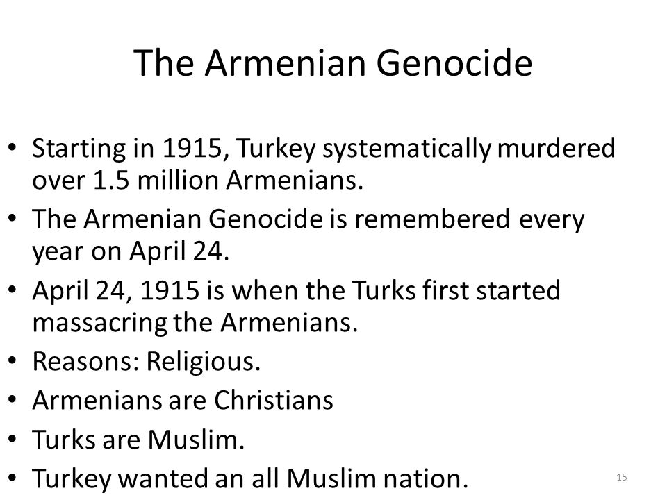 The Armenian Genocide Starting in 1915, Turkey systematically murdered over 1.5 million Armenians. The Armenian Genocide is remembered every year on A