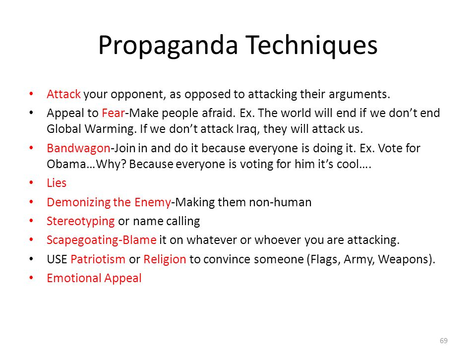 Propaganda Techniques Attack your opponent, as opposed to attacking their arguments. Appeal to Fear-Make people afraid. Ex. The world will end if we d