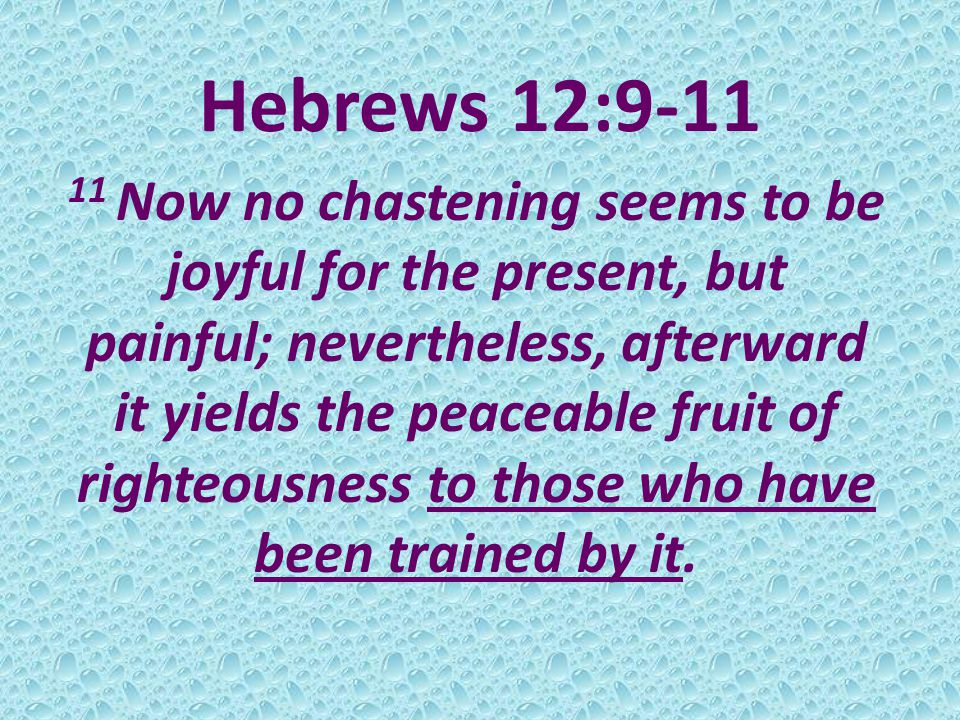 Hebrews 12:9-11 11 Now no chastening seems to be joyful for the present, but painful; nevertheless, afterward it yields the peaceable fruit of righteousness to those who have been trained by it.
