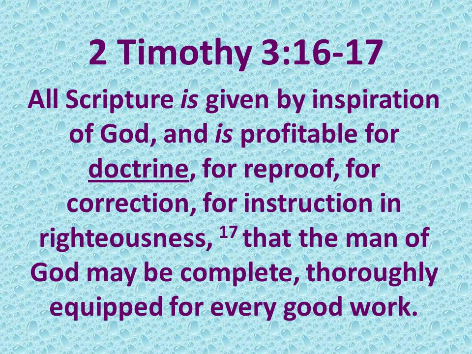 2 Timothy 3:16-17 All Scripture is given by inspiration of God, and is profitable for doctrine, for reproof, for correction, for instruction in righteousness, 17 that the man of God may be complete, thoroughly equipped for every good work.