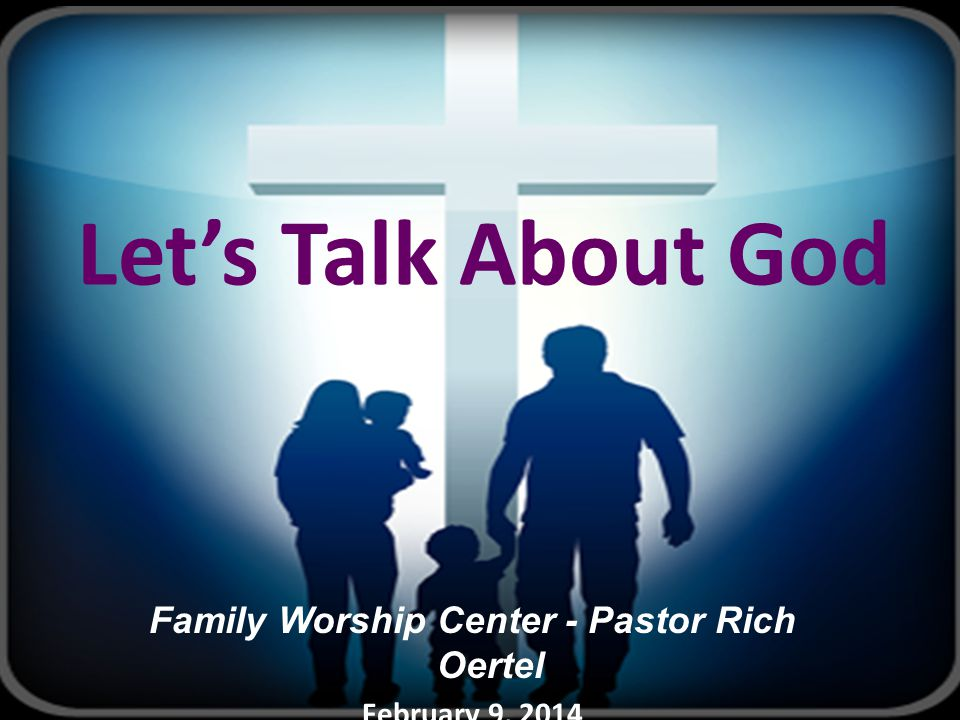 Let's Talk About God Family Worship Center - Pastor Rich Oertel February 9, 2014