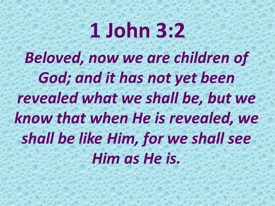 1 John 3:2 Beloved, now we are children of God; and it has not yet been revealed what we shall be, but we know that when He is revealed, we shall be like Him, for we shall see Him as He is.