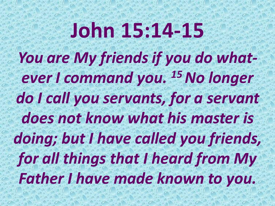 John 15:14-15 You are My friends if you do what- ever I command you.