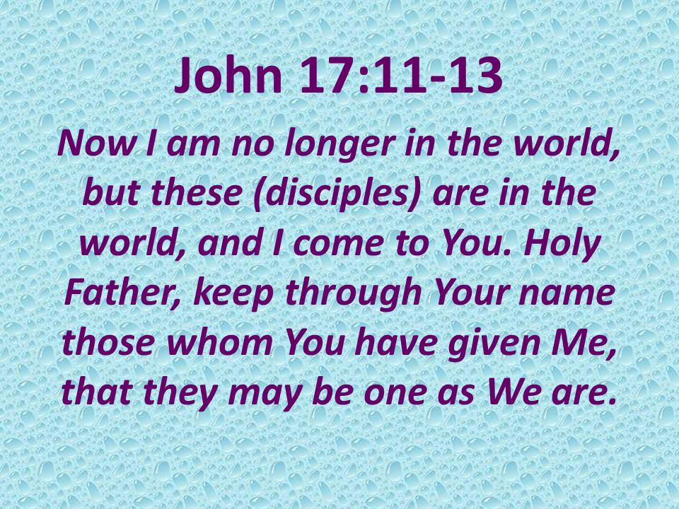 John 17:11-13 Now I am no longer in the world, but these (disciples) are in the world, and I come to You.