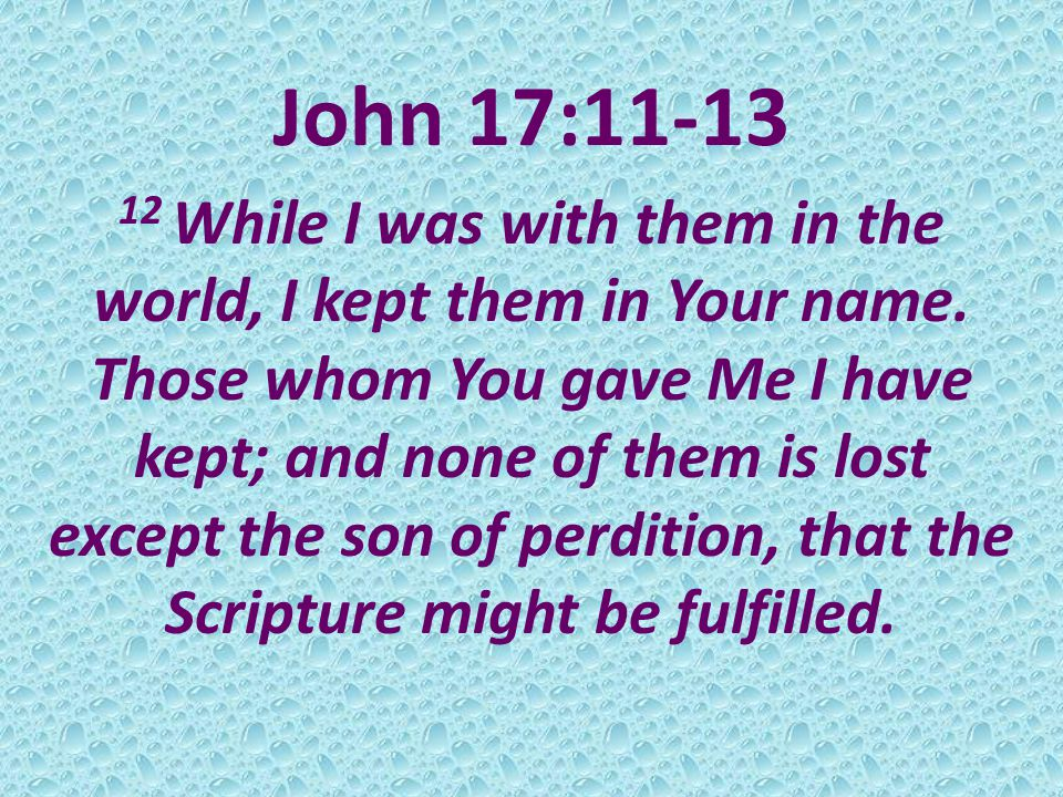 John 17:11-13 12 While I was with them in the world, I kept them in Your name.