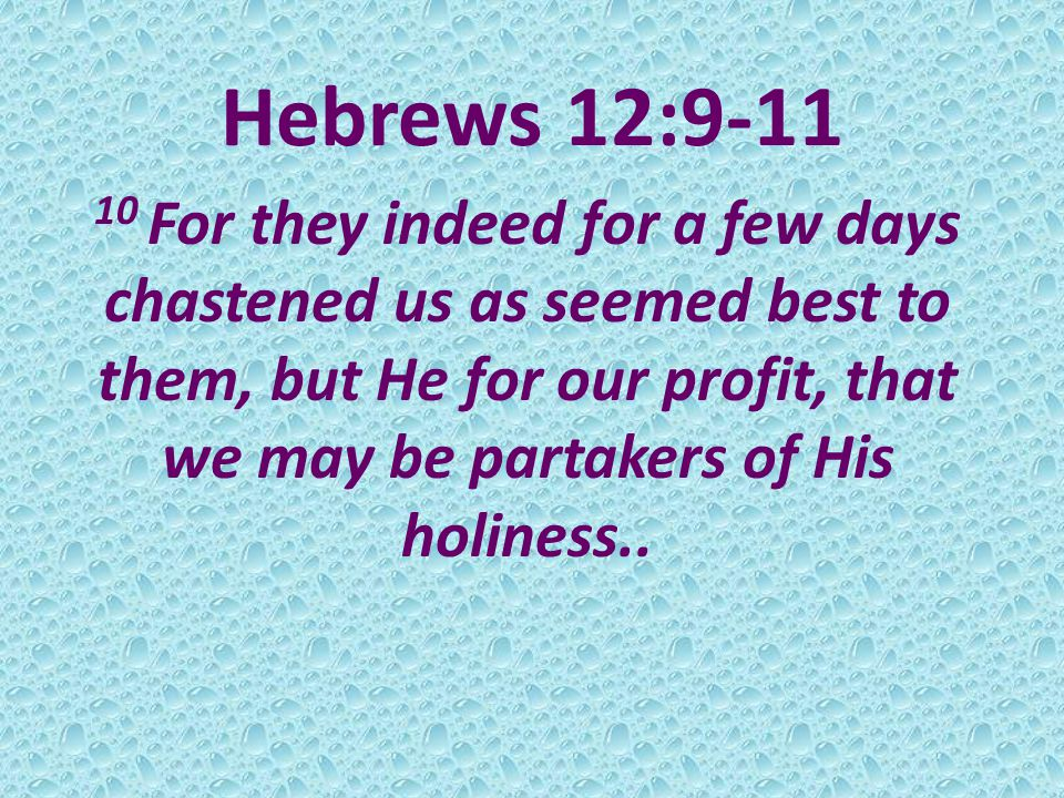 Hebrews 12:9-11 10 For they indeed for a few days chastened us as seemed best to them, but He for our profit, that we may be partakers of His holiness..