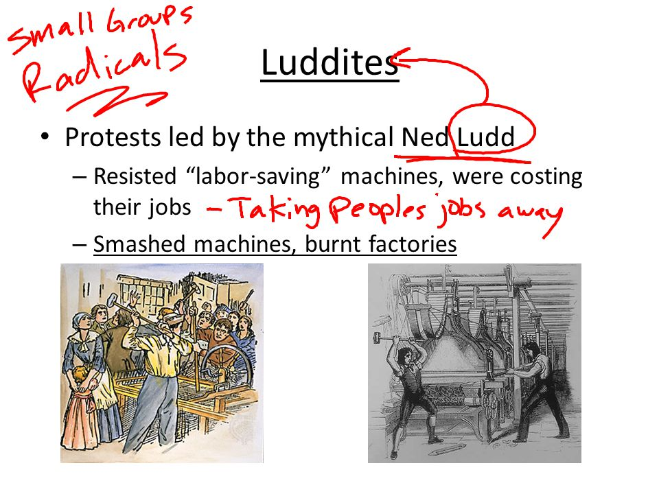 """Luddites Protests led by the mythical Ned Ludd – Resisted """"labor-saving"""" machines, were costing their jobs – Smashed machines, burnt factories"""