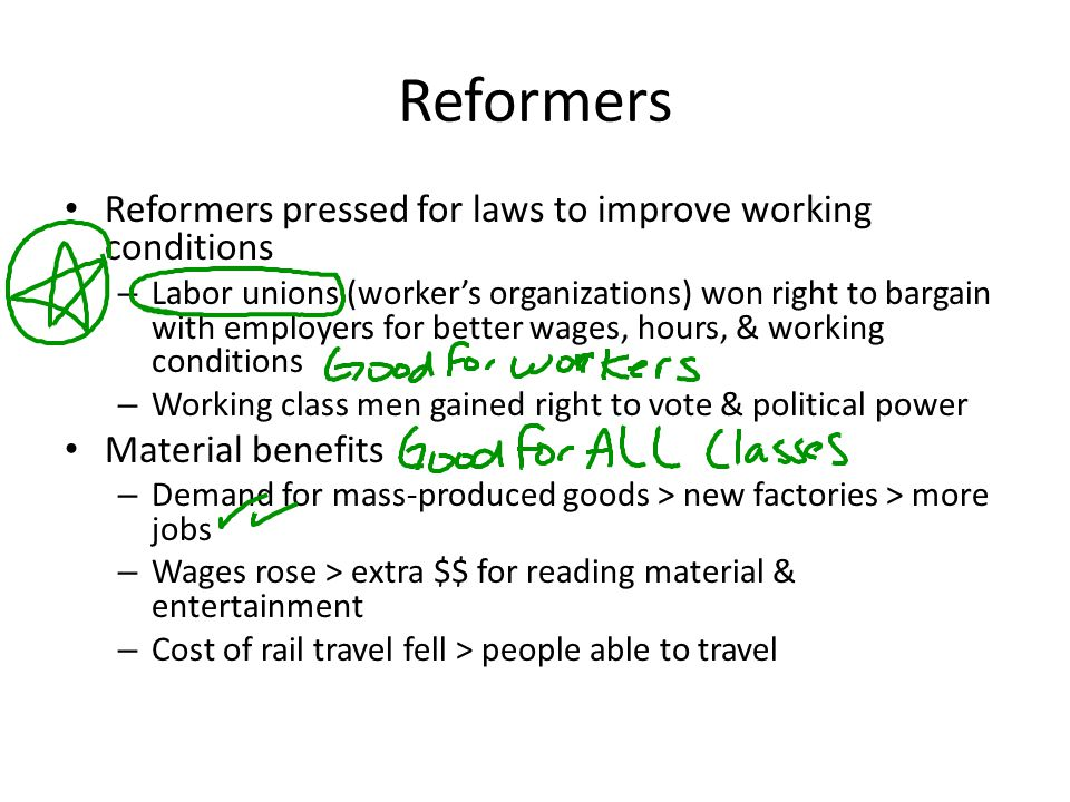 Reformers Reformers pressed for laws to improve working conditions – Labor unions (worker's organizations) won right to bargain with employers for bet