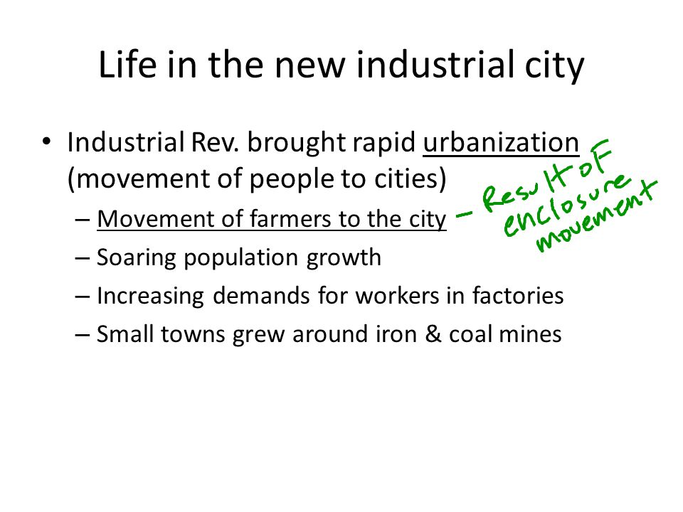 Life in the new industrial city Industrial Rev. brought rapid urbanization (movement of people to cities) – Movement of farmers to the city – Soaring