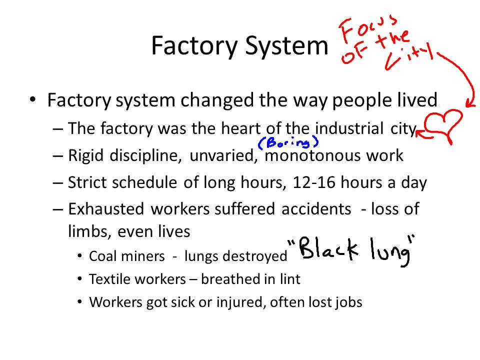 Factory System Factory system changed the way people lived – The factory was the heart of the industrial city – Rigid discipline, unvaried, monotonous