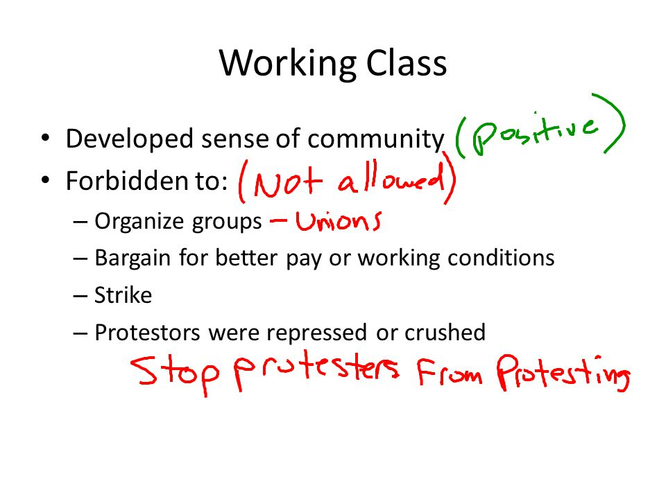 Working Class Developed sense of community Forbidden to: – Organize groups – Bargain for better pay or working conditions – Strike – Protestors were r