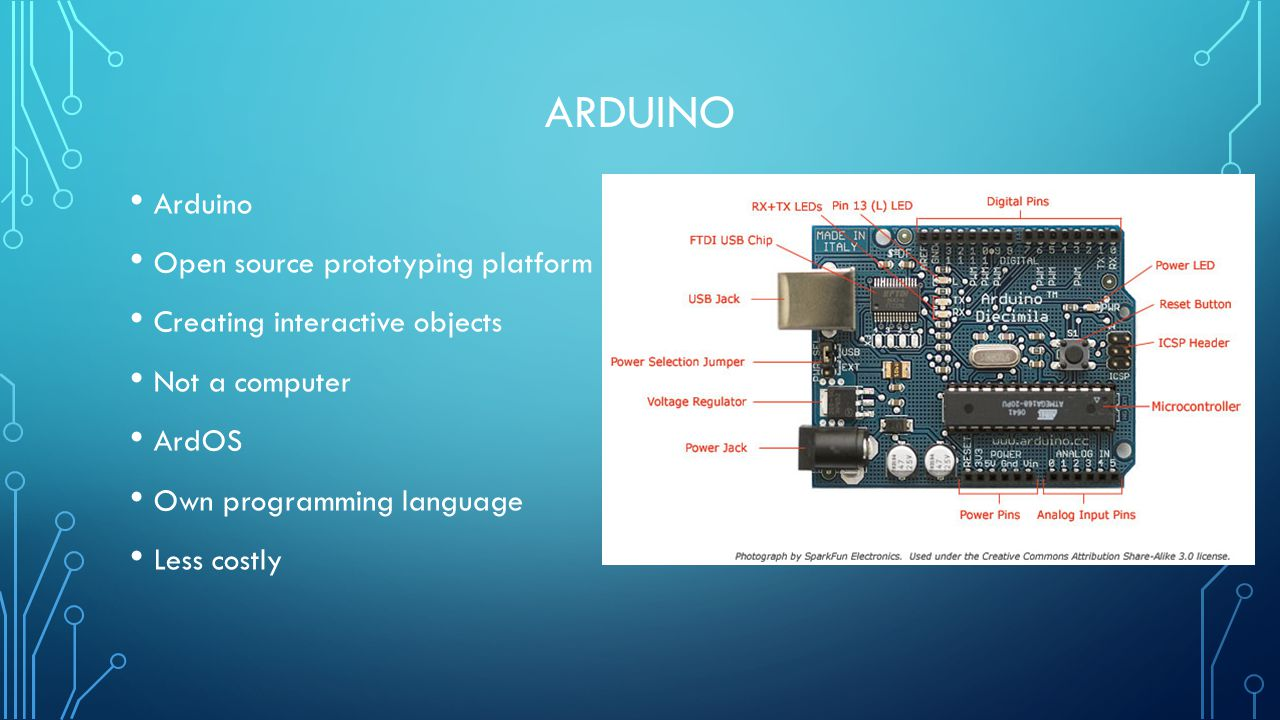 ARDUINO Arduino Open source prototyping platform Creating interactive objects Not a computer ArdOS Own programming language Less costly