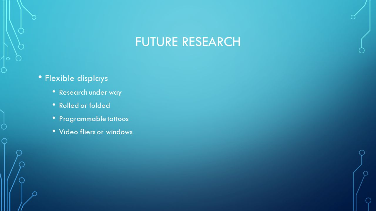 FUTURE RESEARCH Flexible displays Research under way Rolled or folded Programmable tattoos Video fliers or windows