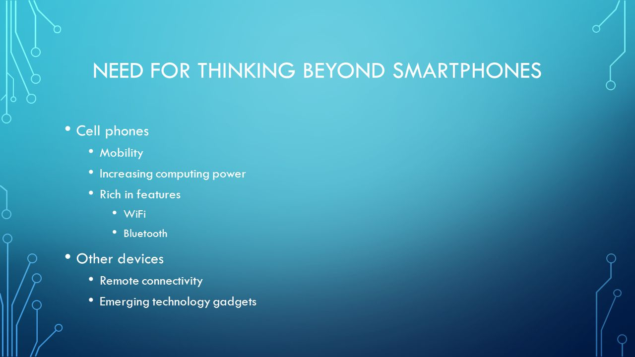 NEED FOR THINKING BEYOND SMARTPHONES Cell phones Mobility Increasing computing power Rich in features WiFi Bluetooth Other devices Remote connectivity Emerging technology gadgets