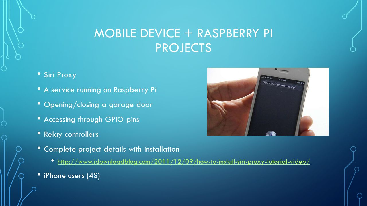 MOBILE DEVICE + RASPBERRY PI PROJECTS Siri Proxy A service running on Raspberry Pi Opening/closing a garage door Accessing through GPIO pins Relay controllers Complete project details with installation http://www.idownloadblog.com/2011/12/09/how-to-install-siri-proxy-tutorial-video/ iPhone users (4S)