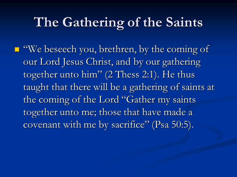 "The Gathering of the Saints ""We beseech you, brethren, by the coming of our Lord Jesus Christ, and by our gathering together unto him"" (2 Thess 2:1)."