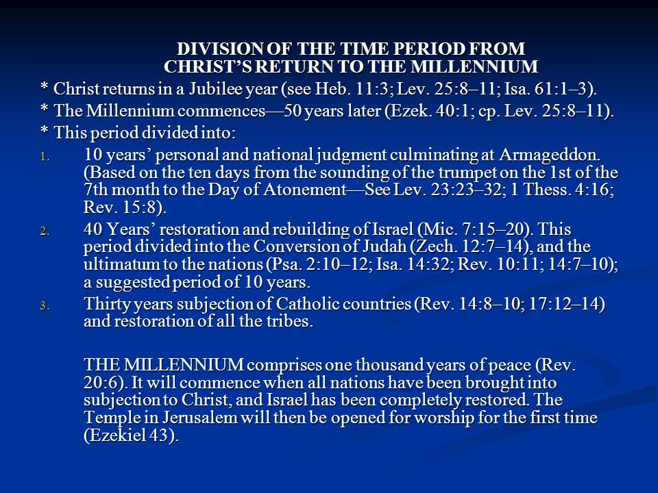 DIVISION OF THE TIME PERIOD FROM CHRIST'S RETURN TO THE MILLENNIUM * Christ returns in a Jubilee year (see Heb. 11:3; Lev. 25:8–11; Isa. 61:1–3). * Th