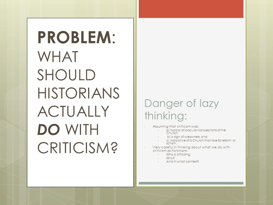 PROBLEM : WHAT SHOULD HISTORIANS ACTUALLY DO WITH CRITICISM.