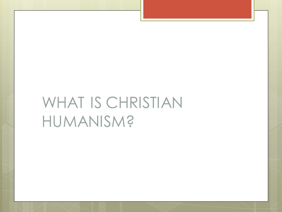 WHAT IS CHRISTIAN HUMANISM