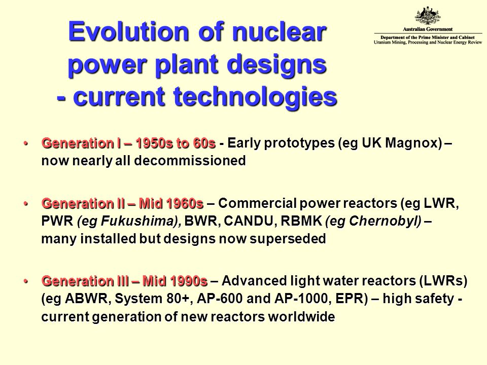 Evolution of nuclear power plant designs - current technologies Generation I – 1950s to 60s - Early prototypes (eg UK Magnox) – now nearly all decommissionedGeneration I – 1950s to 60s - Early prototypes (eg UK Magnox) – now nearly all decommissioned Generation II – Mid 1960s – Commercial power reactors (eg LWR, PWR (eg Fukushima), BWR, CANDU, RBMK (eg Chernobyl) – many installed but designs now supersededGeneration II – Mid 1960s – Commercial power reactors (eg LWR, PWR (eg Fukushima), BWR, CANDU, RBMK (eg Chernobyl) – many installed but designs now superseded Generation III – Mid 1990s – Advanced light water reactors (LWRs) (eg ABWR, System 80+, AP-600 and AP-1000, EPR) – high safety - current generation of new reactors worldwideGeneration III – Mid 1990s – Advanced light water reactors (LWRs) (eg ABWR, System 80+, AP-600 and AP-1000, EPR) – high safety - current generation of new reactors worldwide