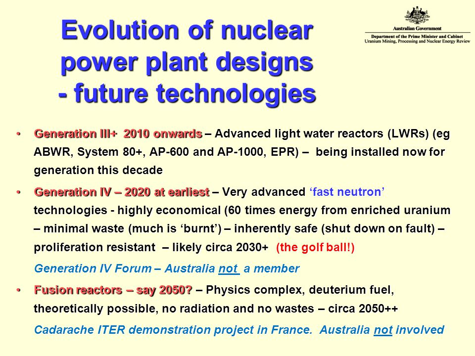 Evolution of nuclear power plant designs - future technologies Generation III+ 2010 onwards – Advanced light water reactors (LWRs) (eg ABWR, System 80+, AP-600 and AP-1000, EPR) – being installed now for generation this decadeGeneration III+ 2010 onwards – Advanced light water reactors (LWRs) (eg ABWR, System 80+, AP-600 and AP-1000, EPR) – being installed now for generation this decade Generation IV – 2020 at earliest – Very advanced 'fast neutron' technologies - highly economical (60 times energy from enriched uranium – minimal waste (much is 'burnt') – inherently safe (shut down on fault) – proliferation resistant – likely circa 2030+ (the golf ball!)Generation IV – 2020 at earliest – Very advanced 'fast neutron' technologies - highly economical (60 times energy from enriched uranium – minimal waste (much is 'burnt') – inherently safe (shut down on fault) – proliferation resistant – likely circa 2030+ (the golf ball!) Generation IV Forum – Australia not a member Fusion reactors – say 2050.