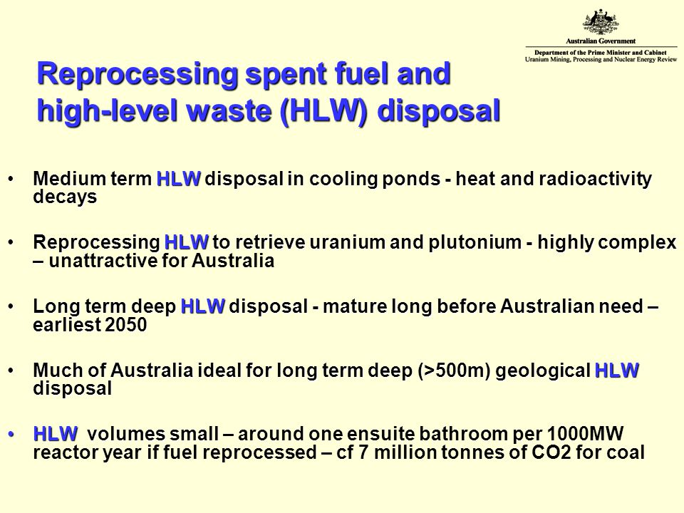 Reprocessing spent fuel and high-level waste (HLW) disposal Medium term HLW disposal in cooling ponds - heat and radioactivity decaysMedium term HLW disposal in cooling ponds - heat and radioactivity decays Reprocessing HLW to retrieve uranium and plutonium - highly complex –Reprocessing HLW to retrieve uranium and plutonium - highly complex – unattractive for Australia Long term deep HLW disposal - mature long before Australian need – earliest 2050Long term deep HLW disposal - mature long before Australian need – earliest 2050 Much of Australia ideal for long term deep (>500m) geological HLW disposalMuch of Australia ideal for long term deep (>500m) geological HLW disposal HLW volumes smallHLW volumes small – around one ensuite bathroom per 1000MW reactor year if fuel reprocessed – cf 7 million tonnes of CO2 for coal