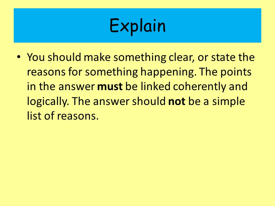 Explain You should make something clear, or state the reasons for something happening. The points in the answer must be linked coherently and logicall